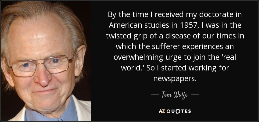 By the time I received my doctorate in American studies in 1957, I was in the twisted grip of a disease of our times in which the sufferer experiences an overwhelming urge to join the 'real world.' So I started working for newspapers. - Tom Wolfe