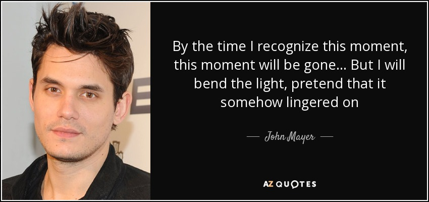 By the time I recognize this moment, this moment will be gone. . . But I will bend the light, pretend that it somehow lingered on - John Mayer