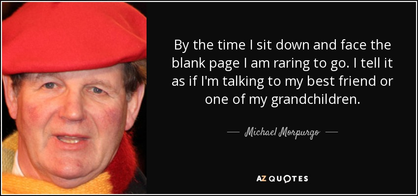 By the time I sit down and face the blank page I am raring to go. I tell it as if I'm talking to my best friend or one of my grandchildren. - Michael Morpurgo