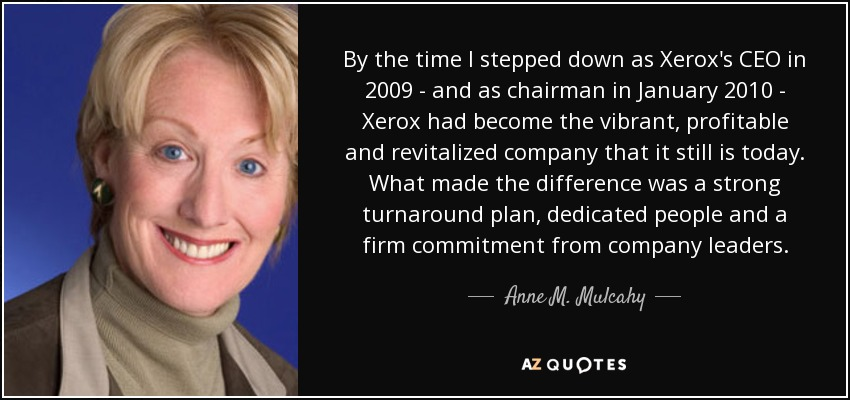 By the time I stepped down as Xerox's CEO in 2009 - and as chairman in January 2010 - Xerox had become the vibrant, profitable and revitalized company that it still is today. What made the difference was a strong turnaround plan, dedicated people and a firm commitment from company leaders. - Anne M. Mulcahy