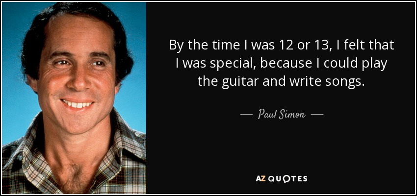 By the time I was 12 or 13, I felt that I was special, because I could play the guitar and write songs. - Paul Simon