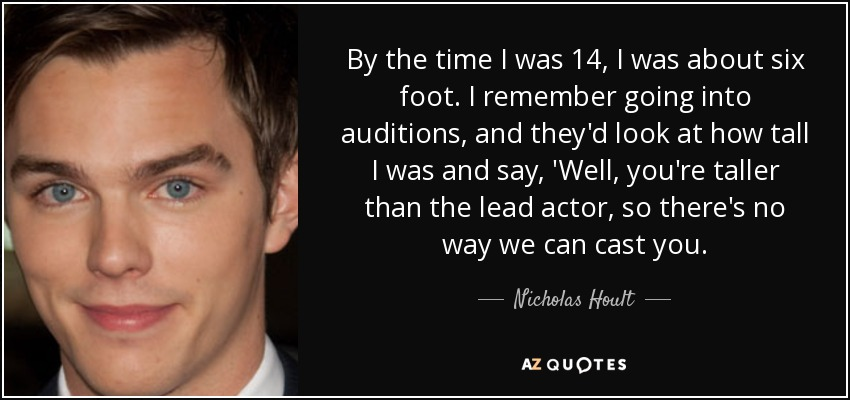 By the time I was 14, I was about six foot. I remember going into auditions, and they'd look at how tall I was and say, 'Well, you're taller than the lead actor, so there's no way we can cast you. - Nicholas Hoult