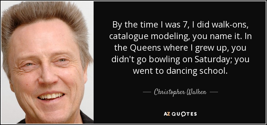 By the time I was 7, I did walk-ons, catalogue modeling, you name it. In the Queens where I grew up, you didn't go bowling on Saturday; you went to dancing school. - Christopher Walken