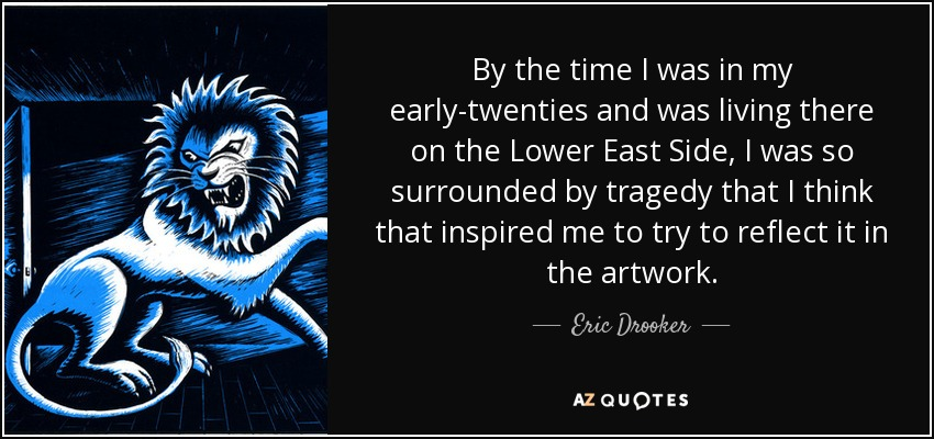 By the time I was in my early-twenties and was living there on the Lower East Side, I was so surrounded by tragedy that I think that inspired me to try to reflect it in the artwork. - Eric Drooker