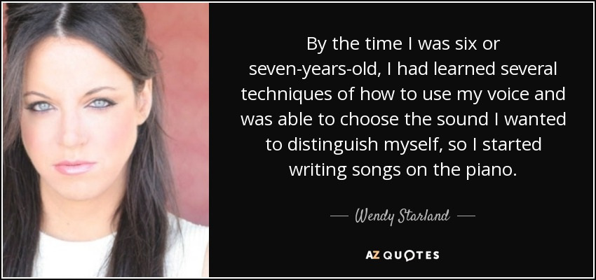 By the time I was six or seven-years-old, I had learned several techniques of how to use my voice and was able to choose the sound I wanted to distinguish myself, so I started writing songs on the piano. - Wendy Starland