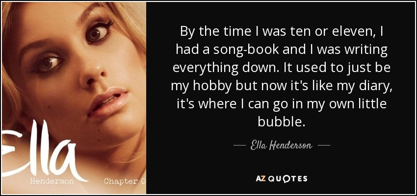 By the time I was ten or eleven, I had a song-book and I was writing everything down. It used to just be my hobby but now it's like my diary, it's where I can go in my own little bubble. - Ella Henderson