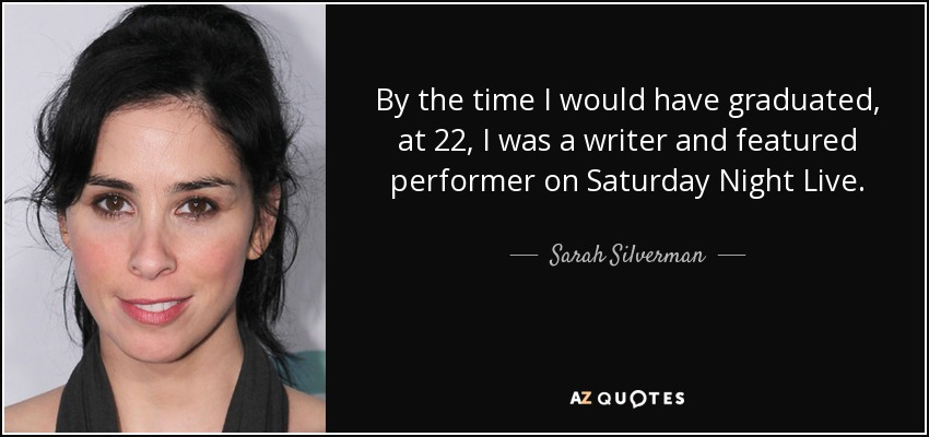 By the time I would have graduated, at 22, I was a writer and featured performer on Saturday Night Live. - Sarah Silverman