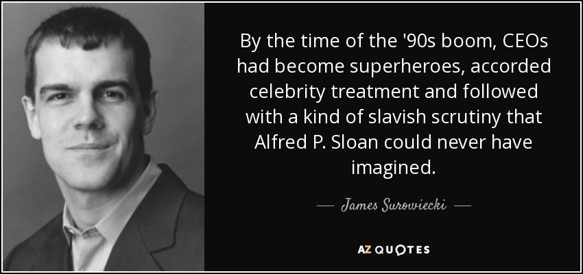 By the time of the '90s boom, CEOs had become superheroes, accorded celebrity treatment and followed with a kind of slavish scrutiny that Alfred P. Sloan could never have imagined. - James Surowiecki