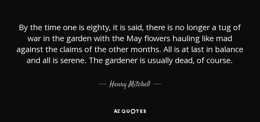 By the time one is eighty, it is said, there is no longer a tug of war in the garden with the May flowers hauling like mad against the claims of the other months. All is at last in balance and all is serene. The gardener is usually dead, of course. - Henry Mitchell