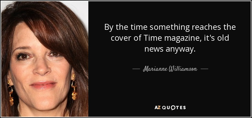 By the time something reaches the cover of Time magazine, it's old news anyway. - Marianne Williamson