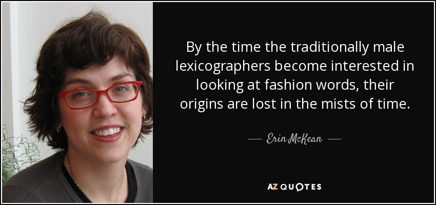 By the time the traditionally male lexicographers become interested in looking at fashion words, their origins are lost in the mists of time. - Erin McKean