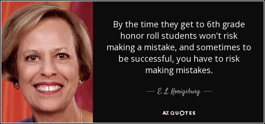 By the time they get to 6th grade honor roll students won't risk making a mistake, and sometimes to be successful, you have to risk making mistakes. - E. L. Konigsburg
