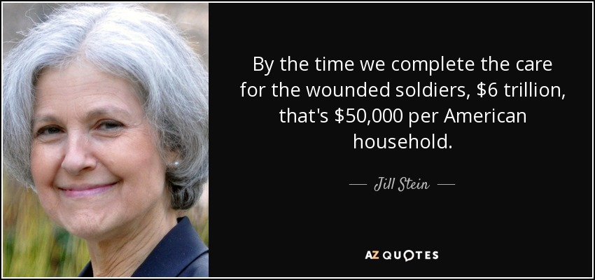 By the time we complete the care for the wounded soldiers, $6 trillion, that's $50,000 per American household. - Jill Stein