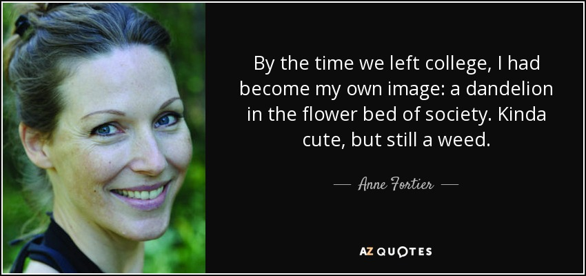 By the time we left college, I had become my own image: a dandelion in the flower bed of society. Kinda cute, but still a weed. - Anne Fortier