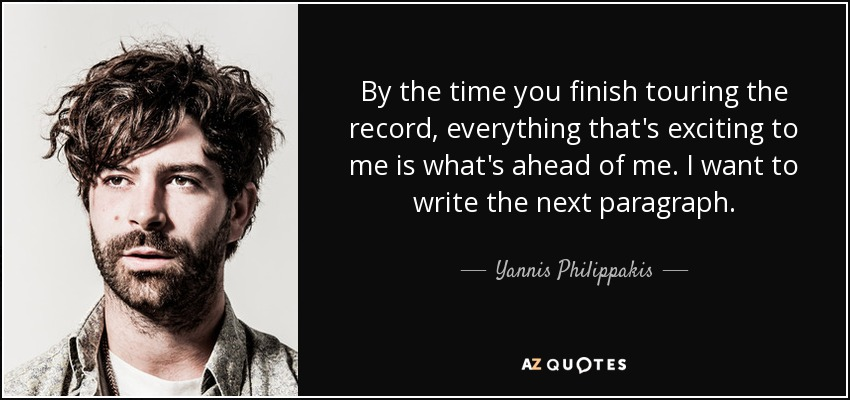 By the time you finish touring the record, everything that's exciting to me is what's ahead of me. I want to write the next paragraph. - Yannis Philippakis