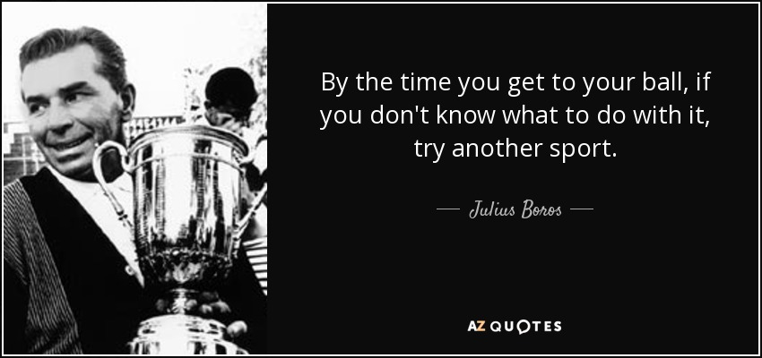 By the time you get to your ball, if you don't know what to do with it, try another sport. - Julius Boros