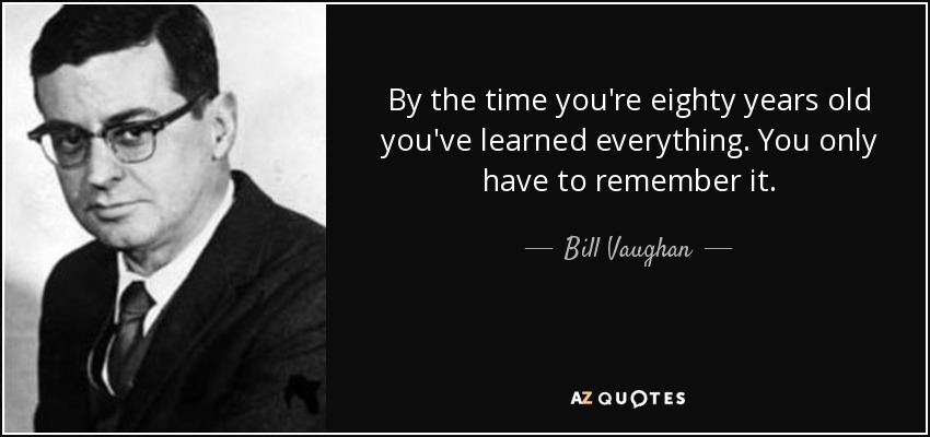 By the time you're eighty years old you've learned everything. You only have to remember it. - Bill Vaughan