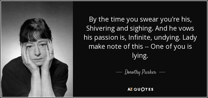 By the time you swear you're his, Shivering and sighing. And he vows his passion is, Infinite, undying. Lady make note of this -- One of you is lying. - Dorothy Parker