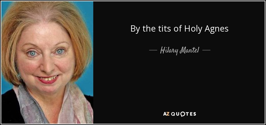 By the tits of Holy Agnes - Hilary Mantel