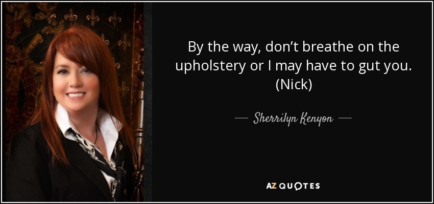 By the way, don't breathe on the upholstery or I may have to gut you. (Nick) - Sherrilyn Kenyon