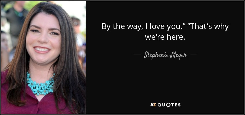 "By the way, I love you."" ""That's why we're here. - Stephenie Meyer"