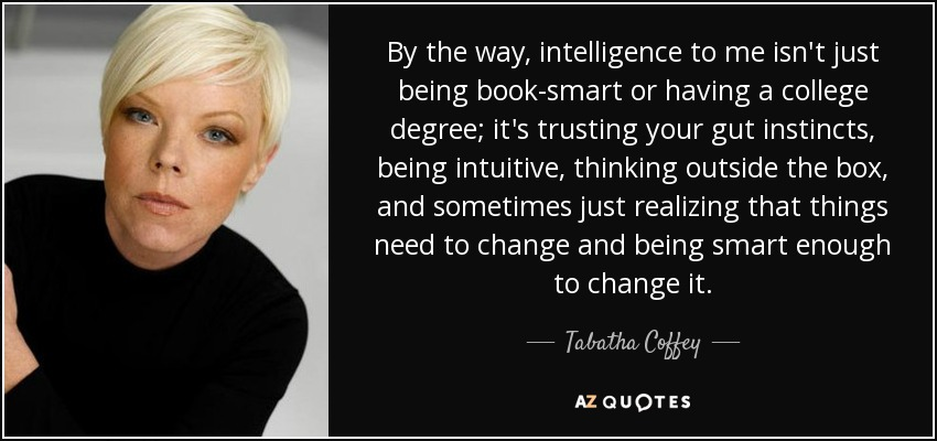 By the way, intelligence to me isn't just being book-smart or having a college degree; it's trusting your gut instincts, being intuitive, thinking outside the box, and sometimes just realizing that things need to change and being smart enough to change it. - Tabatha Coffey