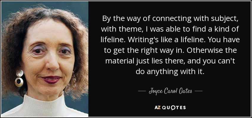 By the way of connecting with subject, with theme, I was able to find a kind of lifeline. Writing's like a lifeline. You have to get the right way in. Otherwise the material just lies there, and you can't do anything with it. - Joyce Carol Oates