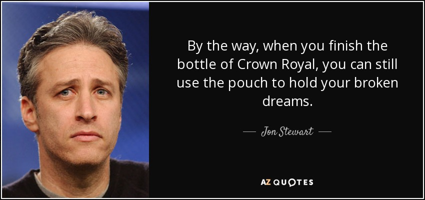 By the way, when you finish the bottle of Crown Royal, you can still use the pouch to hold your broken dreams. - Jon Stewart