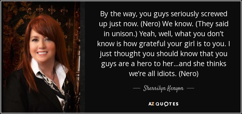 By the way, you guys seriously screwed up just now. (Nero) We know. (They said in unison.) Yeah, well, what you don't know is how grateful your girl is to you. I just thought you should know that you guys are a hero to her…and she thinks we're all idiots. (Nero) - Sherrilyn Kenyon