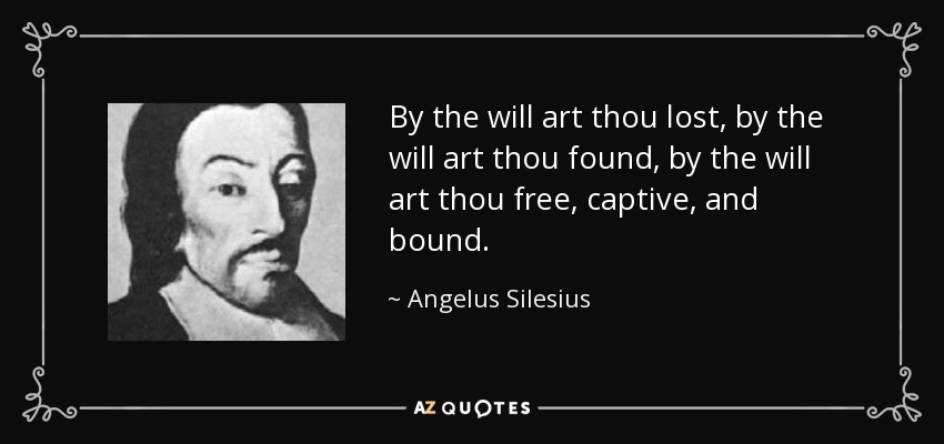 By the will art thou lost, by the will art thou found, by the will art thou free, captive, and bound. - Angelus Silesius