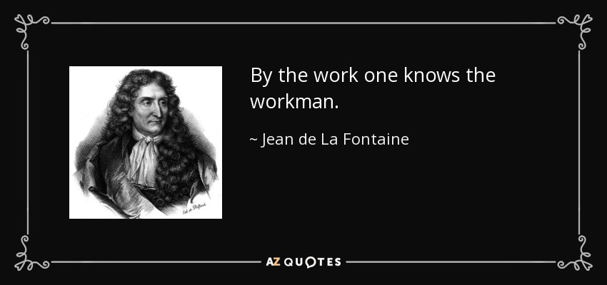 By the work one knows the workman. - Jean de La Fontaine