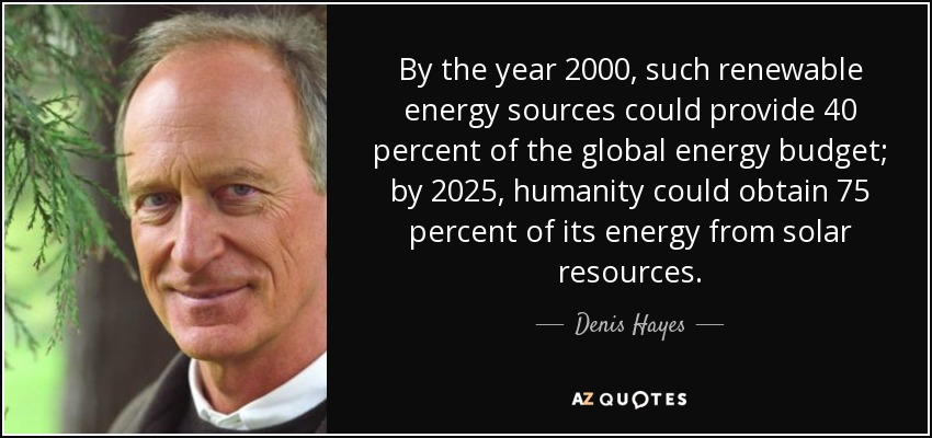 By the year 2000, such renewable energy sources could provide 40 percent of the global energy budget; by 2025, humanity could obtain 75 percent of its energy from solar resources. - Denis Hayes