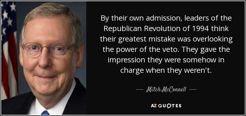 By their own admission, leaders of the Republican Revolution of 1994 think their greatest mistake was overlooking the power of the veto. They gave the impression they were somehow in charge when they weren't. - Mitch McConnell