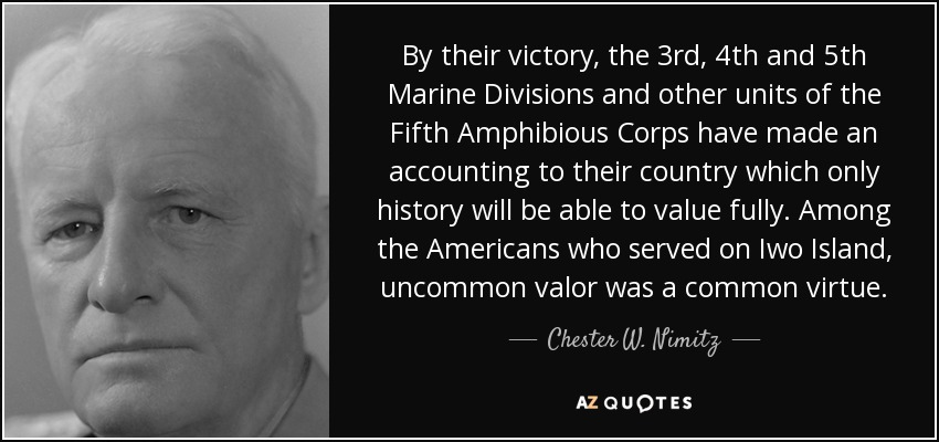 By their victory, the 3rd, 4th and 5th Marine Divisions and other units of the Fifth Amphibious Corps have made an accounting to their country which only history will be able to value fully. Among the Americans who served on Iwo Island, uncommon valor was a common virtue. - Chester W. Nimitz