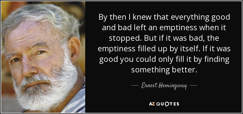 By then I knew that everything good and bad left an emptiness when it stopped. But if it was bad, the emptiness filled up by itself. If it was good you could only fill it by finding something better. - Ernest Hemingway