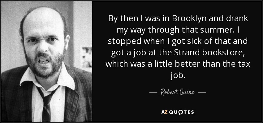 By then I was in Brooklyn and drank my way through that summer. I stopped when I got sick of that and got a job at the Strand bookstore, which was a little better than the tax job. - Robert Quine