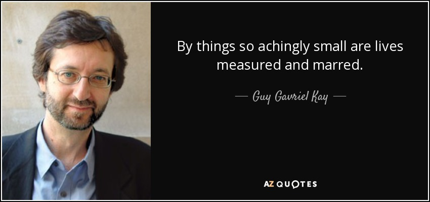 By things so achingly small are lives measured and marred. - Guy Gavriel Kay