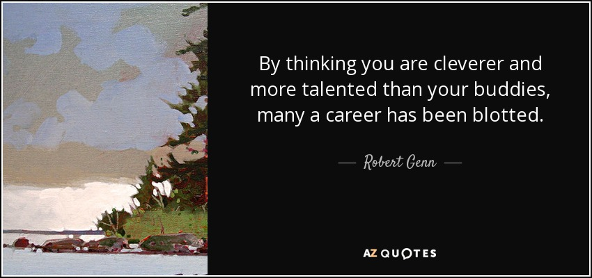 By thinking you are cleverer and more talented than your buddies, many a career has been blotted. - Robert Genn
