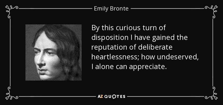 By this curious turn of disposition I have gained the reputation of deliberate heartlessness; how undeserved, I alone can appreciate. - Emily Bronte