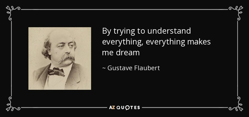 By trying to understand everything, everything makes me dream - Gustave Flaubert
