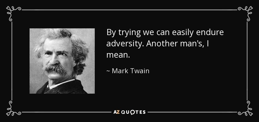 By trying we can easily endure adversity. Another man's, I mean. - Mark Twain
