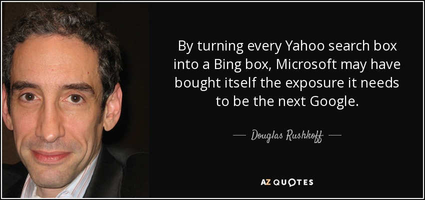 By turning every Yahoo search box into a Bing box, Microsoft may have bought itself the exposure it needs to be the next Google. - Douglas Rushkoff