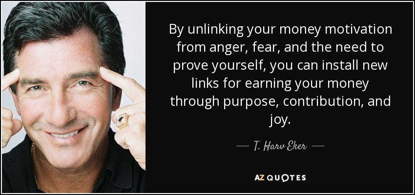 By unlinking your money motivation from anger, fear, and the need to prove yourself, you can install new links for earning your money through purpose, contribution, and joy. - T. Harv Eker