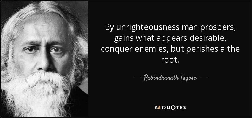 By unrighteousness man prospers, gains what appears desirable, conquer enemies, but perishes a the root. - Rabindranath Tagore
