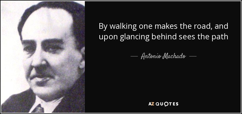 By walking one makes the road, and upon glancing behind sees the path - Antonio Machado