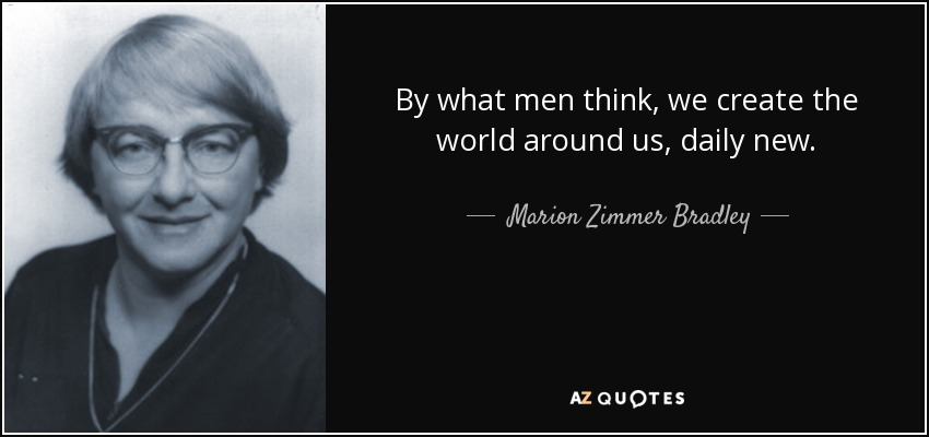 By what men think, we create the world around us, daily new. - Marion Zimmer Bradley
