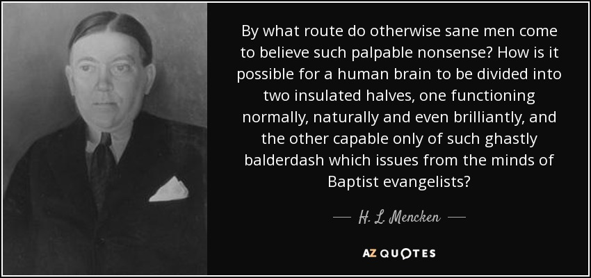 By what route do otherwise sane men come to believe such palpable nonsense? How is it possible for a human brain to be divided into two insulated halves, one functioning normally, naturally and even brilliantly, and the other capable only of such ghastly balderdash which issues from the minds of Baptist evangelists? - H. L. Mencken