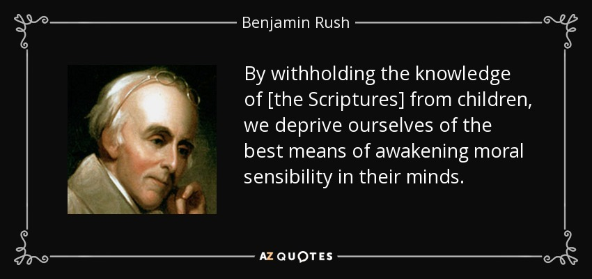 By withholding the knowledge of [the Scriptures] from children, we deprive ourselves of the best means of awakening moral sensibility in their minds. - Benjamin Rush