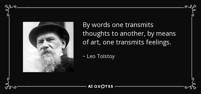 By words one transmits thoughts to another, by means of art, one transmits feelings. - Leo Tolstoy