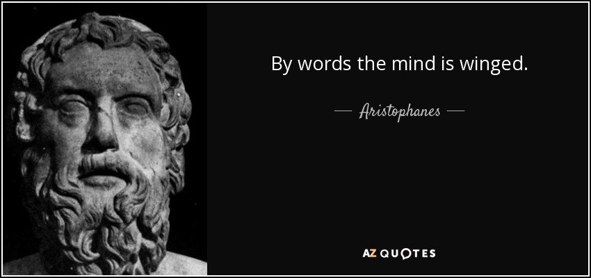 By words the mind is winged. - Aristophanes